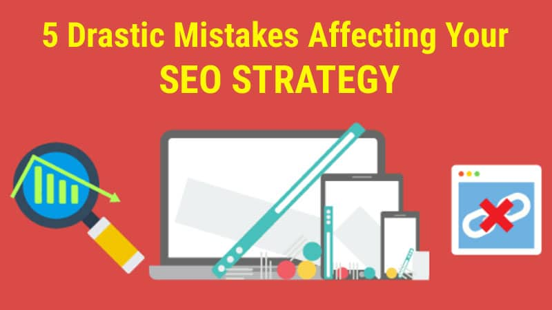 5-Drastic-Mistakes-Affecting-Your-SEO-Strategy